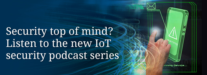 Security top of mind? Listen to the new IoT security podcast series